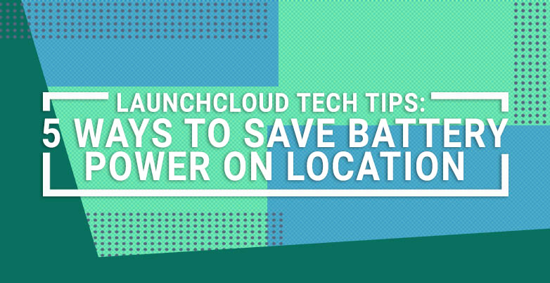 Launchcloud Tech Tips: 5 Ways To Save Battery Power On Location
