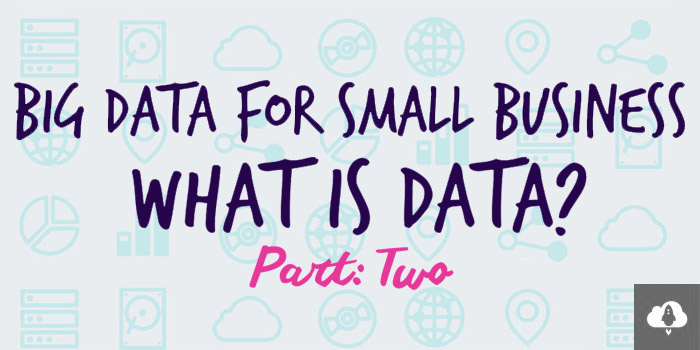 Part 2: Big Data for Small Business - What is Data?