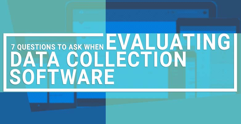 7 Questions to Ask When Evaluating Data Collection Software