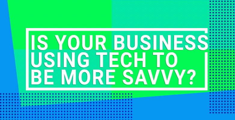 Is Your Business Using Tech To Be More Savvy?